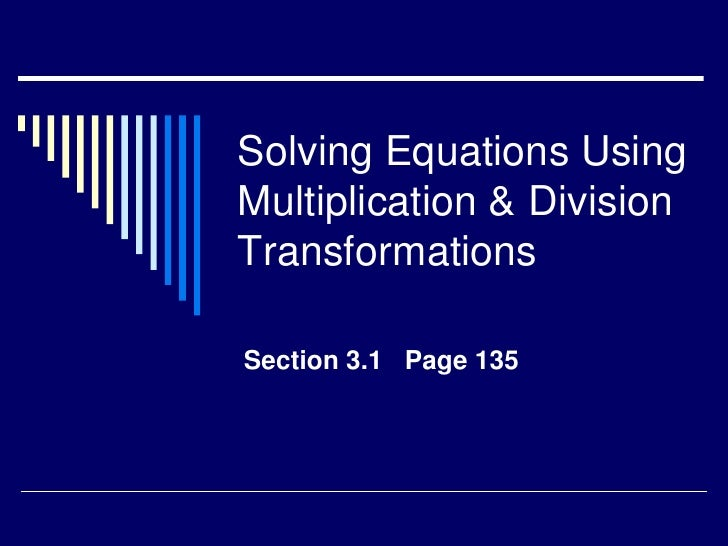 Solving Equations Using Multiplication & Division Transformations<br />Section 3.1   Page 135<br />