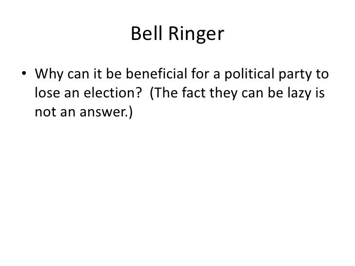 Bell Ringer<br />Why can it be beneficial for a political party to lose an election?  (The fact they can be lazy is not an...