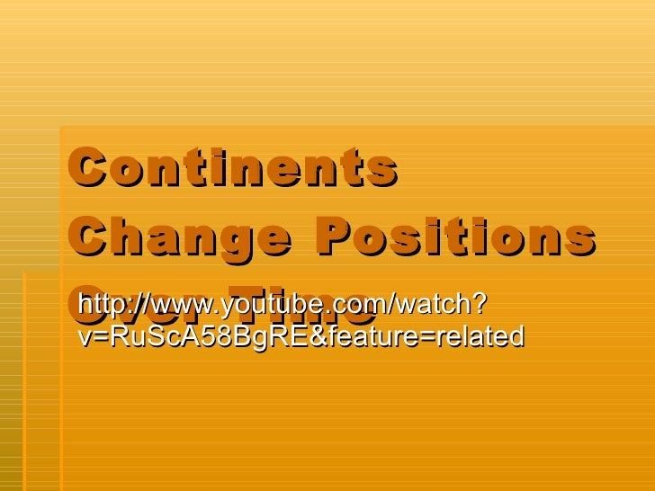 Continents Change Positions Over Time http://www.youtube.com/watch?v=RuScA58BgRE&feature=related
