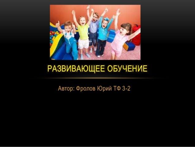 Автор: Фролов Юрий ТФ 3-2 РАЗВИВАЮЩЕЕ ОБУЧЕНИЕ