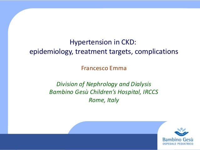 Hypertension in CKD: epidemiology, treatment targets, complications Francesco Emma Division of Nephrology and Dialysis Bam...
