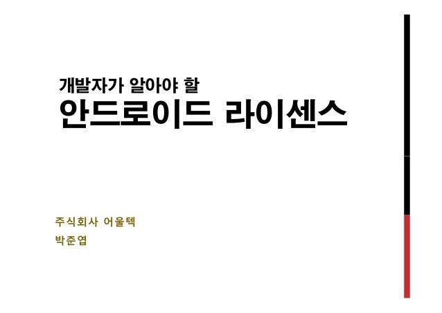 개발자가 알아야 할  안드로이드 라이센스  주식회사 어울텍  박준엽