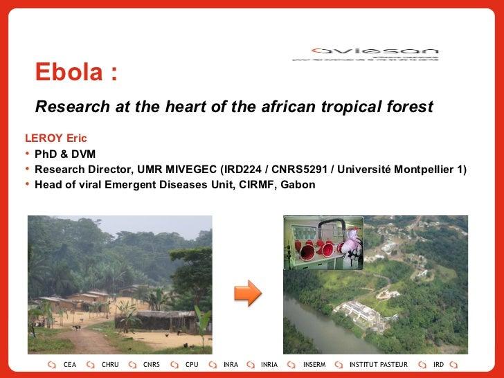 Ebola : Research at the heart of the african tropical forest <ul><li>LEROY Eric </li></ul><ul><ul><li>PhD & DVM </li></ul>...