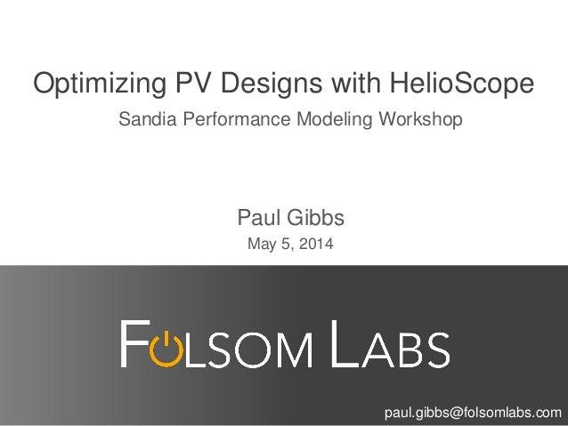 Optimizing PV Designs with HelioScope Sandia Performance Modeling Workshop Paul Gibbs May 5, 2014 paul.gibbs@folsomlabs.com