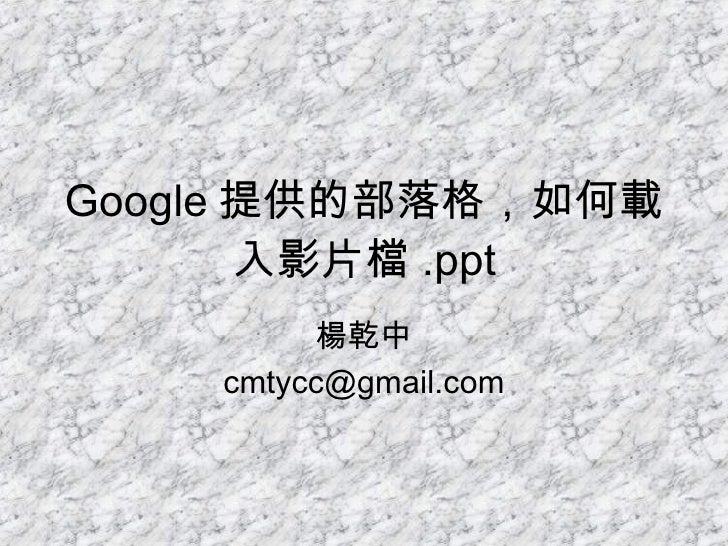 Google 提供的部落格,如何載入影片檔 .ppt 楊乾中 [email_address]
