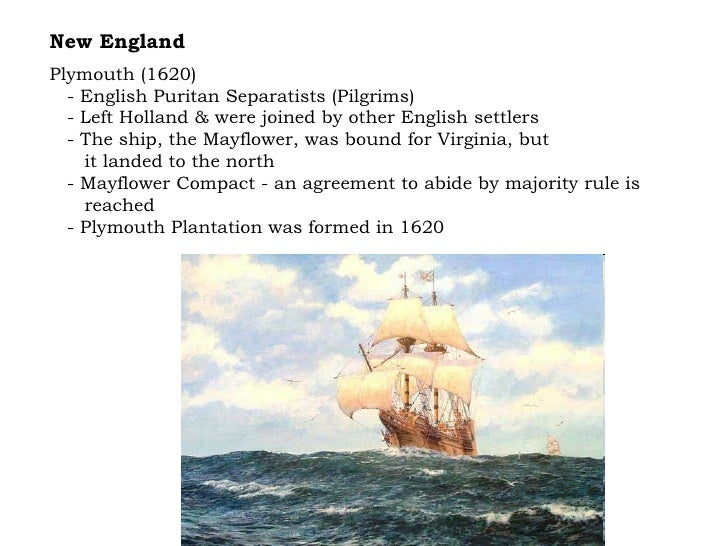 New England Plymouth (1620) - English Puritan Separatists (Pilgrims) - Left Holland & were joined by other English settler...