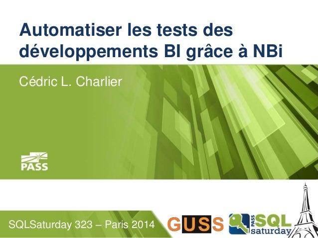 Automatiser les tests des  développements BI grâce à NBi  Cédric L. Charlier  SQLSaturday 323 – Paris 2014