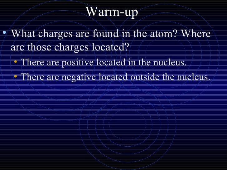 Warm-up  <ul><li>What charges are found in the atom? Where are those charges located? </li></ul><ul><ul><li>There are posi...