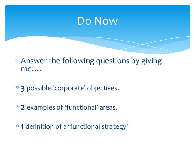 Do NowAnswer the following questions by givingme….3 possible 'corporate' objectives.2 examples of 'functional' areas.1 def...