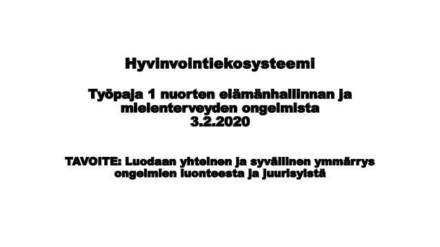 Hyvinvointiekosysteemi Työpaja 1 nuorten elämänhallinnan ja mielenterveyden ongelmista 3.2.2020 TAVOITE: Luodaan yhteinen ...