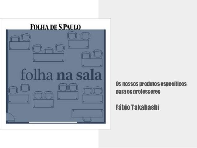 Os nossos produtos espec�ficos para os professores F�bio Takahashi