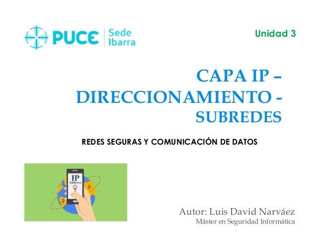 CAPA IP – DIRECCIONAMIENTO - SUBREDES Autor: Luis David Narváez Máster en Seguridad Informática Unidad 3 REDES SEGURAS Y C...