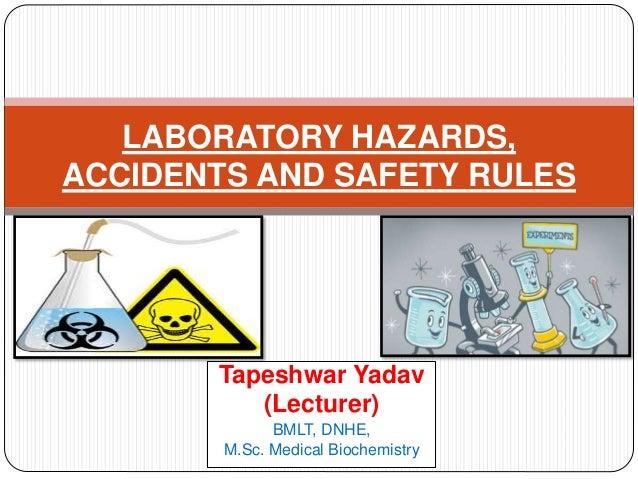 Tapeshwar Yadav (Lecturer) BMLT, DNHE, M.Sc. Medical Biochemistry LABORATORY HAZARDS, ACCIDENTS AND SAFETY RULES