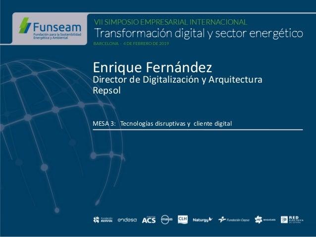 Enrique Fernández Director de Digitalización y Arquitectura Repsol MESA 3: Tecnologías disruptivas y cliente digital