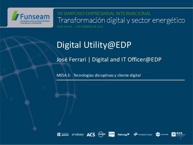 Digital Utility@EDP José Ferrari   Digital and IT Officer@EDP MESA 3: Tecnologías disruptivas y cliente digital 1