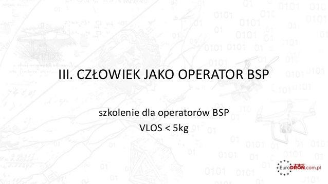 III. CZŁOWIEK JAKO OPERATOR BSP szkolenie dla operatorów BSP VLOS < 5kg