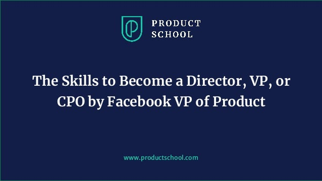 www.productschool.com The Skills to Become a Director, VP, or CPO by Facebook VP of Product