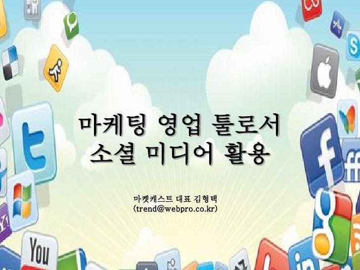 마케팅 영업 툴로서 소셜 미디어 활용  마켓캐스트 대표 김형택  (trend@webpro.co.kr)