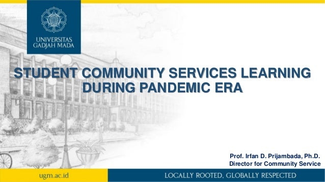 STUDENT COMMUNITY SERVICES LEARNING DURING PANDEMIC ERA Prof. Irfan D. Prijambada, Ph.D. Director for Community Service