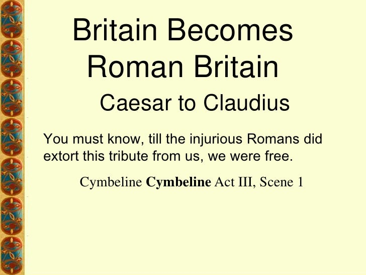 Britain Becomes Roman Britain<br />Caesar to Claudius<br />You must know, till the injurious Romans did extort this tribut...