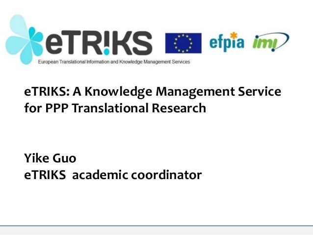 eTRIKS: A Knowledge Management Service for PPP Translational Research  Yike Guo eTRIKS academic coordinator