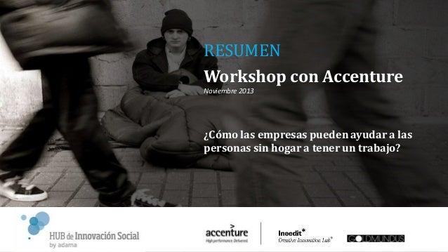 RESUMEN Workshop con Accenture Noviembre 2013  ¿Cómo las empresas pueden ayudar a las personas sin hogar a tener un trabaj...