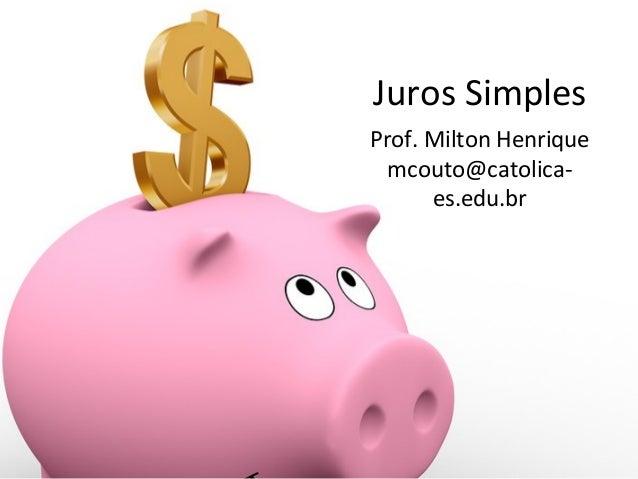 Juros Simples Prof. Milton Henrique mcouto@catolicaes.edu.br