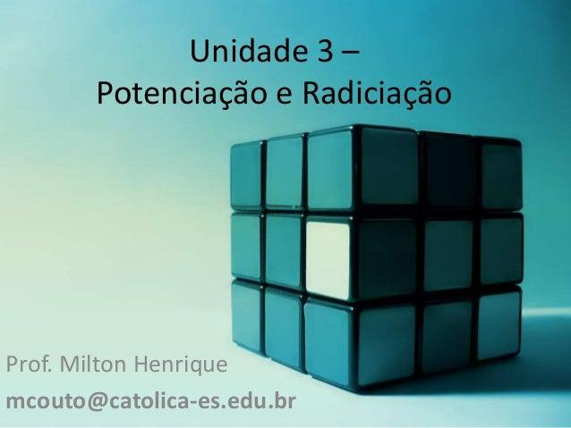 Unidade 3 – Potenciação e Radiciação  Prof. Milton Henrique mcouto@catolica-es.edu.br