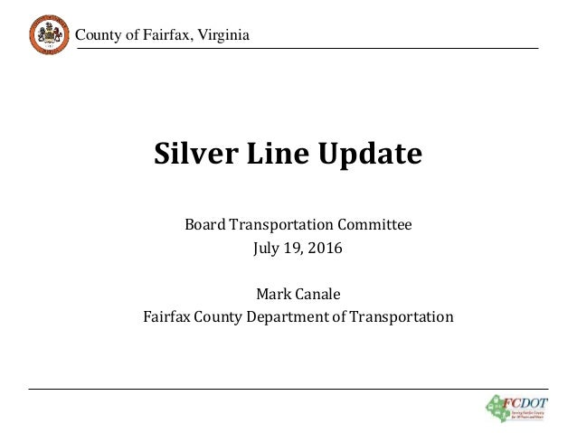 County of Fairfax, Virginia Silver Line Update Board Transportation Committee July 19, 2016 Mark Canale Fairfax County Dep...