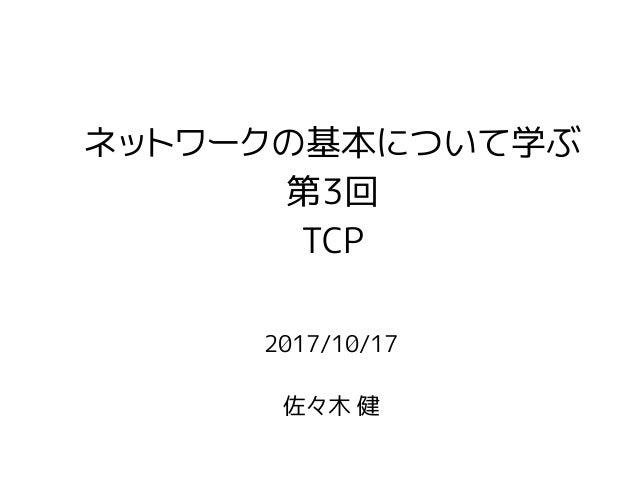 2017/10/17 佐々木 健 ネットワークの基本について学ぶ 第3回 TCP