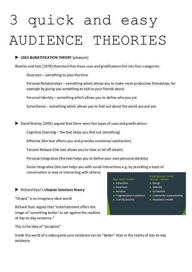 3 quick and easy AUDIENCE THEORIES  USES &GRATIFICATION THEORY (pleasure) Blumler and Katz (1979) theorised that these us...