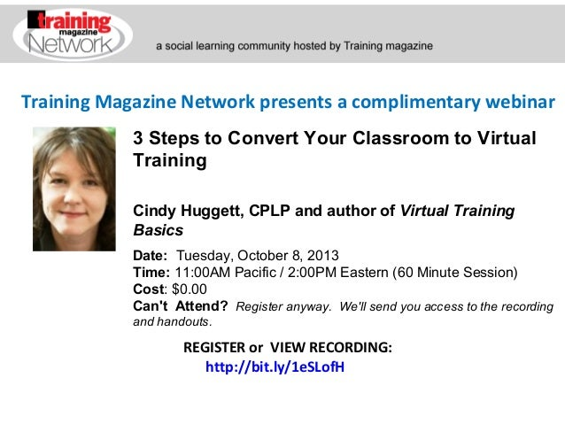 Training Magazine Network presents a complimentary webinar Cindy Huggett, CPLP and author of Virtual Training Basics Date:...