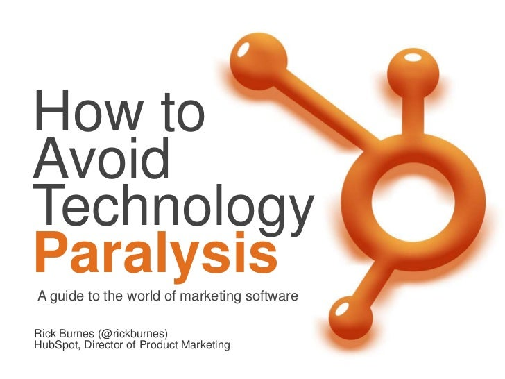 How toAvoidTechnologyParalysisA guide to the world of marketing softwareRick Burnes (@rickburnes)HubSpot, Director of Prod...