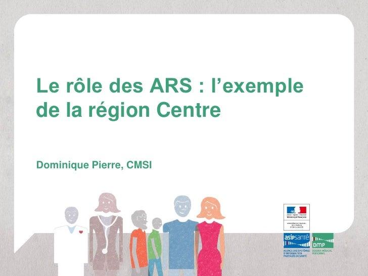 Le rôle des ARS : l'exemplede la région CentreDominique Pierre, CMSI