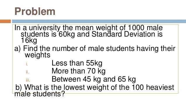 Problem In a university the mean weight of 1000 male students is 60kg and Standard Deviation is 16kg a) Find the number of...