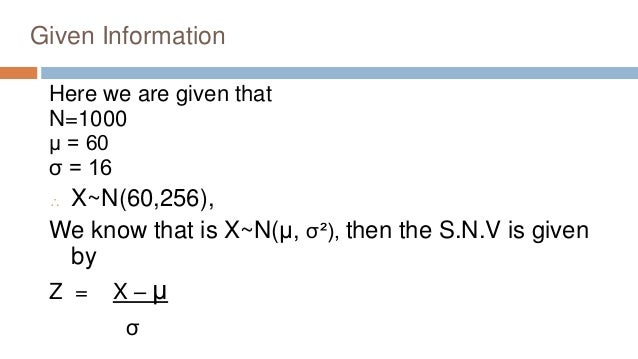 Given Information Here we are given that N=1000 μ = 60 σ = 16  X~N(60,256), We know that is X~N(μ, σ²), then the S.N.V is...