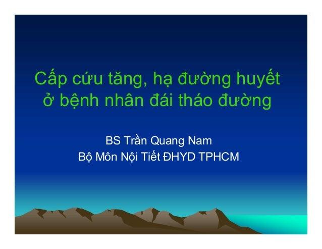 Cấp cứu tăng, hạ đường huyết ở bệnh nhân đái tháo đường BS Trần Quang Nam Bộ Môn Nội Tiết ĐHYD TPHCM