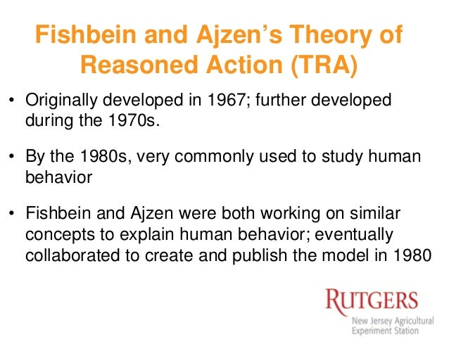 the theory by fishbein and ajzen Ajzen and fishbein formulated in 1980 the theory of reasoned action (tra) this resulted from attitude research from the expectancy value models ajzen and fishbein formulated the tra after trying to estimate the discrepancy between attitude and behavior.