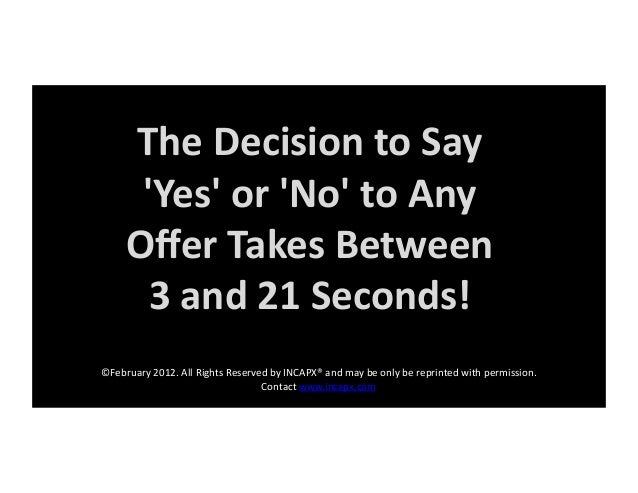 TheDecisiontoSay 'Yes'or'No'toAny OfferTakesBetween 3and21Seconds! ©February2012.AllRightsReservedbyI...
