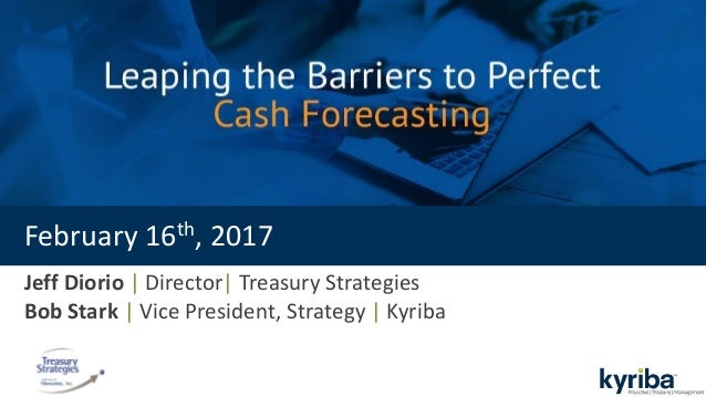 Jeff Diorio | Director| Treasury Strategies Bob Stark | Vice President, Strategy | Kyriba February 16th, 2017