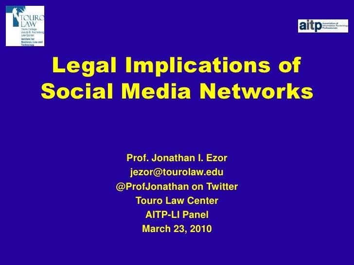 Legal Implications of Social Media Networks<br />Prof. Jonathan I. Ezor<br />jezor@tourolaw.edu<br />@ProfJonathan on Twit...