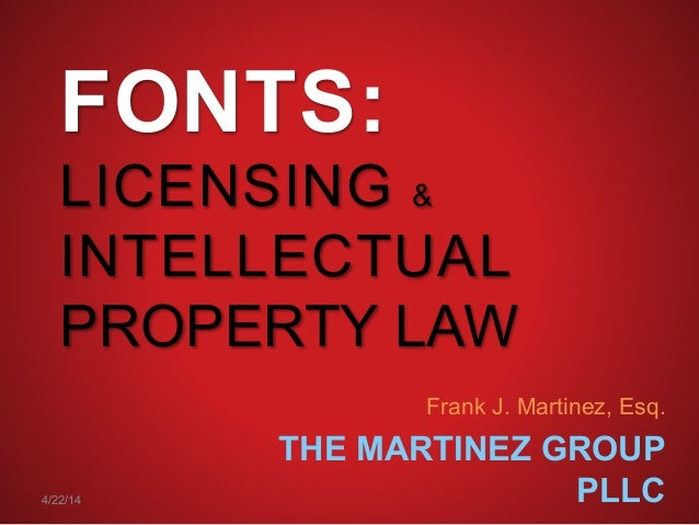 FONTS: LICENSING & INTELLECTUAL PROPERTY LAW Frank J. Martinez, Esq. THE MARTINEZ GROUP PLLC4/22/14