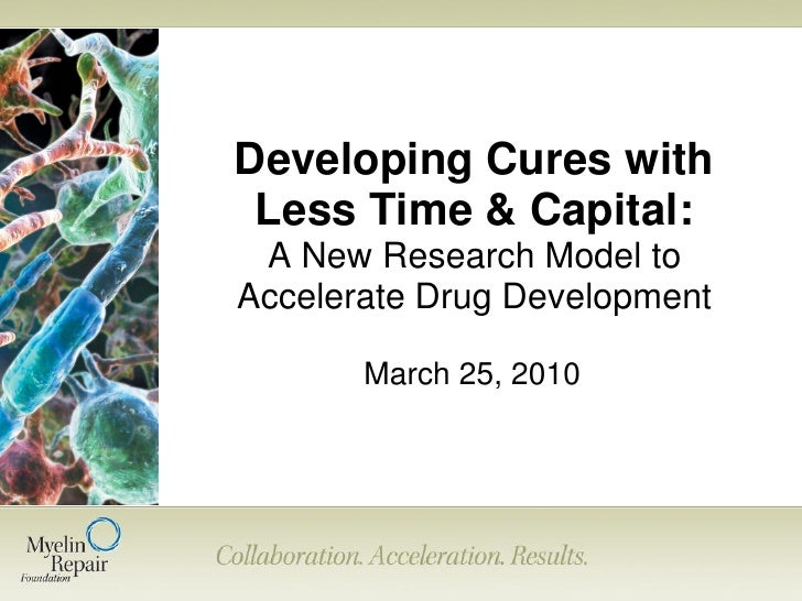 Developing Cures with  Less Time & Capital:  A New Research Model to Accelerate Drug Development         March 25, 2010