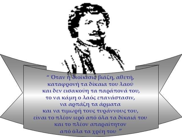 """"""" Όταν η διοίκισις βιάζη, αθετή, καταφρονή τα δίκαια του λαού και δεν εισακούη τα παράπονά του, το να κάμη ο λαός επανάστα..."""
