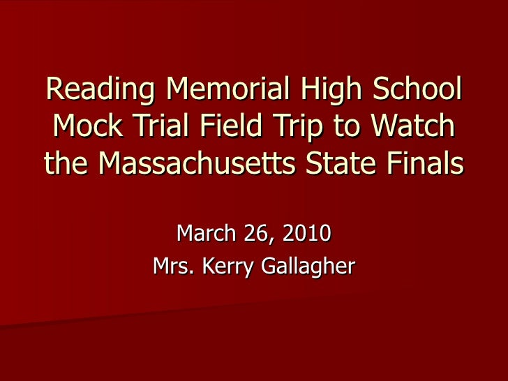 Reading Memorial High School Mock Trial Field Trip to Watch the Massachusetts State Finals March 26, 2010 Mrs. Kerry Galla...