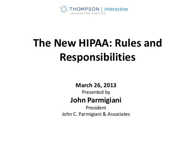 The New HIPAA: Rules and Responsibilities March 26, 2013 Presented by John Parmigiani President John C. Parmigiani & Assoc...