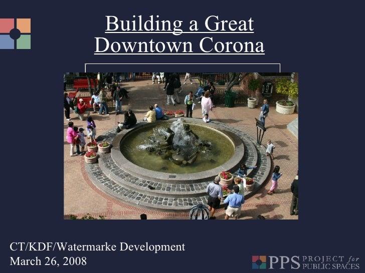 Building a Great Downtown Corona CT/KDF/Watermarke Development March 26, 2008
