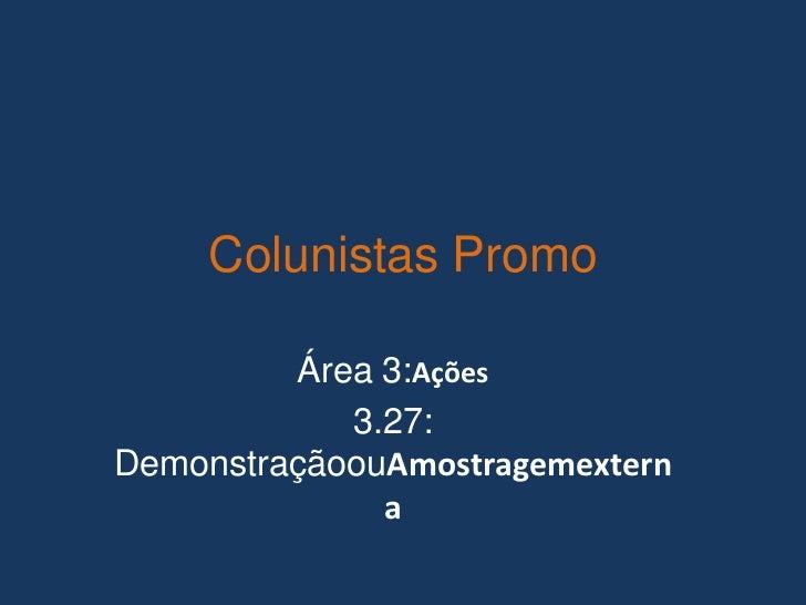 Colunistas Promo         Área 3:Ações            3.27:DemonstraçãoouAmostragemextern              a