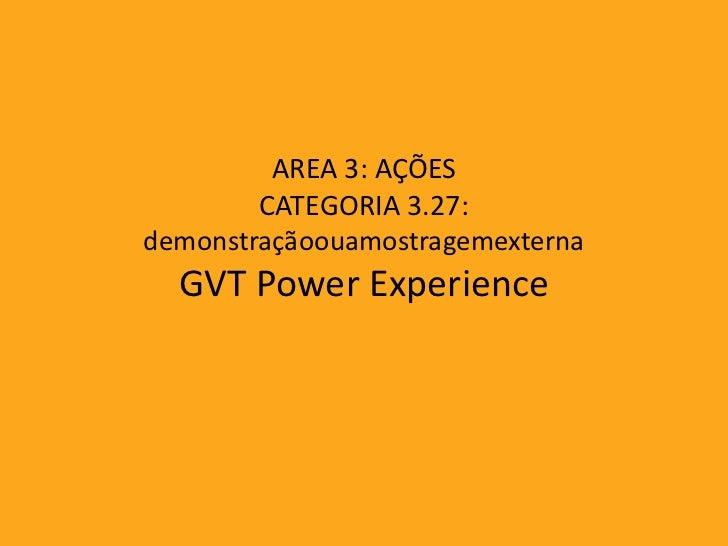 AREA 3: AÇÕES        CATEGORIA 3.27:demonstraçãoouamostragemexterna  GVT Power Experience