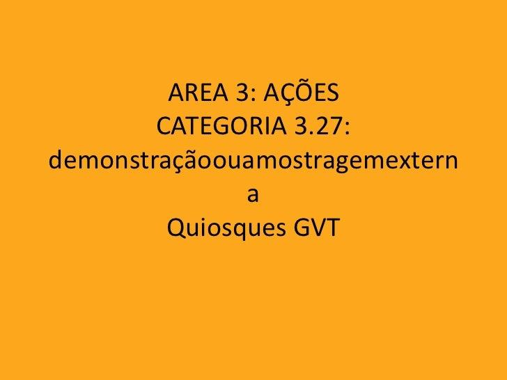 AREA 3: AÇÕES        CATEGORIA 3.27:demonstraçãoouamostragemextern               a         Quiosques GVT